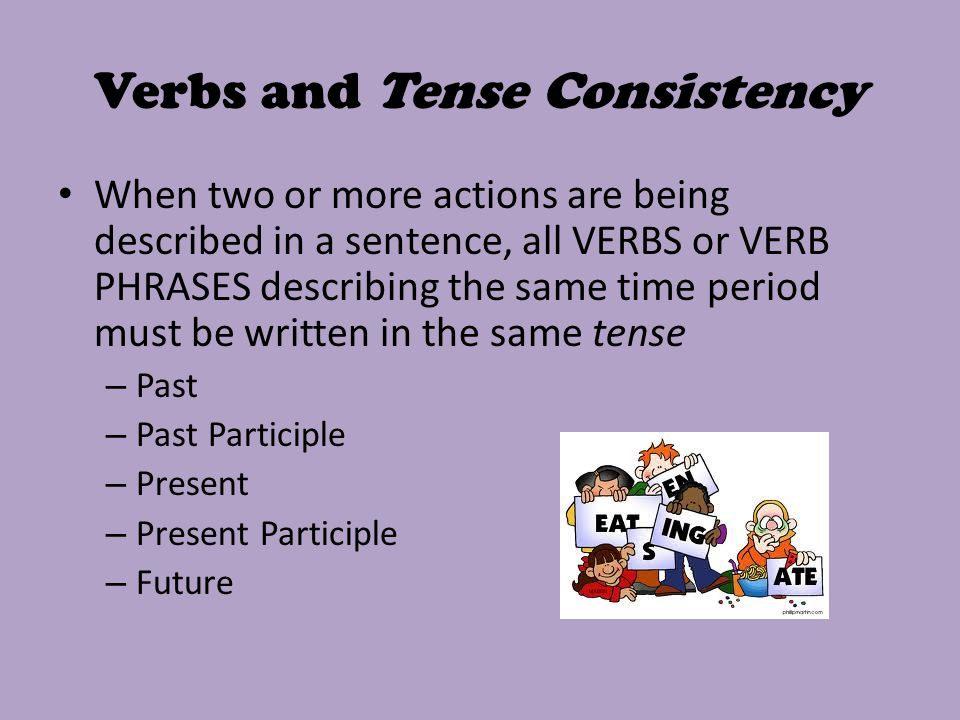 Verbs and Tense Consistency When two or more actions are being described in a sentence, all VERBS or VERB PHRASES describing the same time period must be written in the same tense – Past – Past Participle – Present – Present Participle – Future