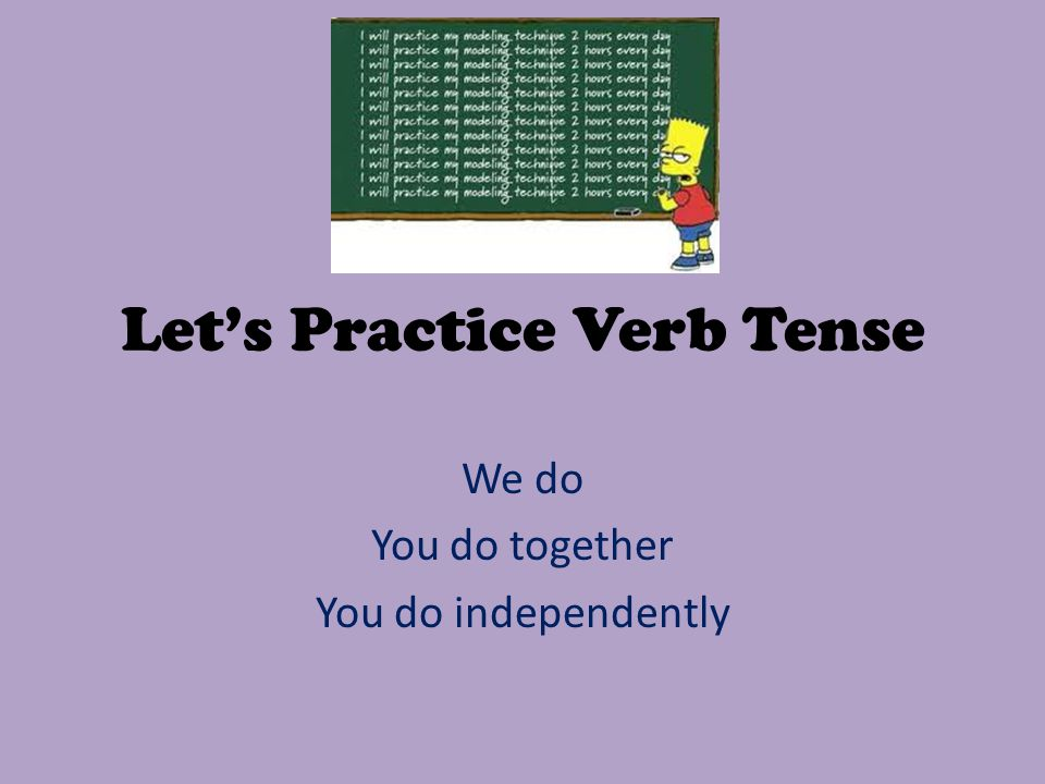Let's Practice Verb Tense We do You do together You do independently