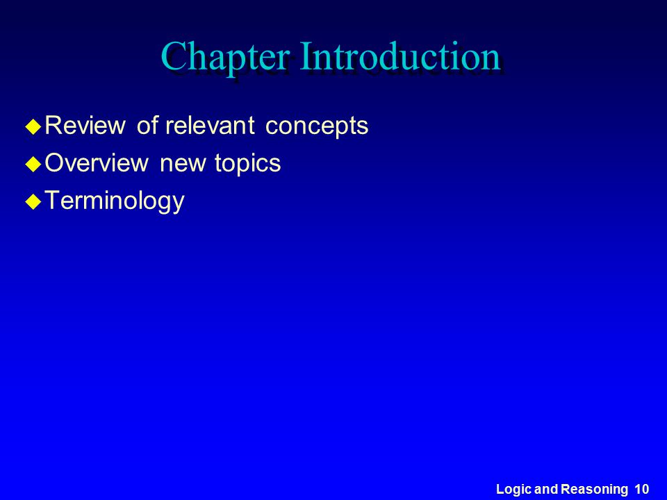 Logic and Reasoning 10 Chapter Introduction u Review of relevant concepts u Overview new topics u Terminology