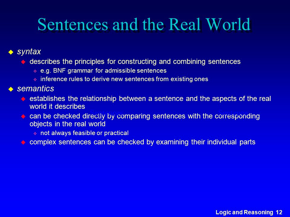 Logic and Reasoning 12 Sentences and the Real World u syntax u describes the principles for constructing and combining sentences v e.g. BNF grammar fo