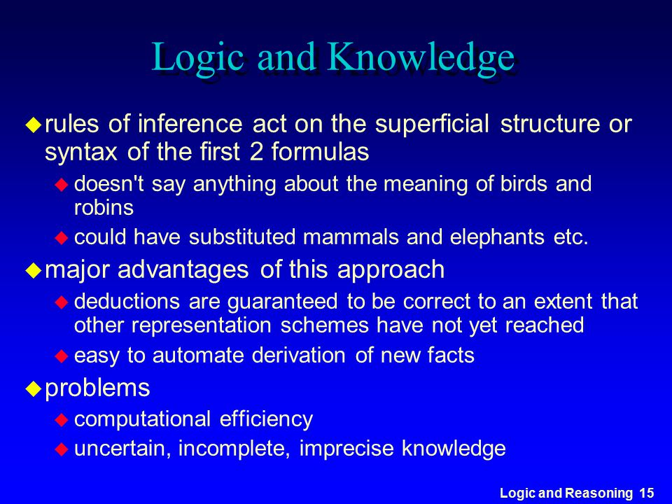 Logic and Reasoning 15 Logic and Knowledge u rules of inference act on the superficial structure or syntax of the first 2 formulas u doesn't say anyth