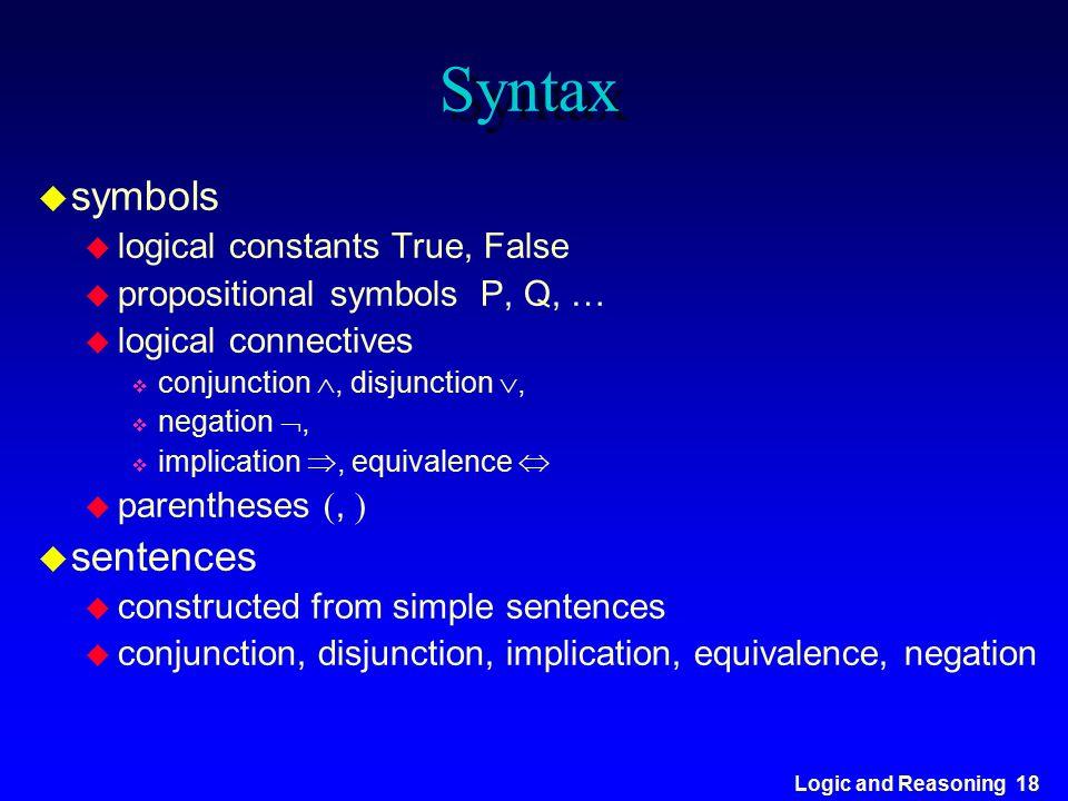Logic and Reasoning 18 Syntax u symbols u logical constants True, False u propositional symbols P, Q, … u logical connectives v conjunction , disjunc