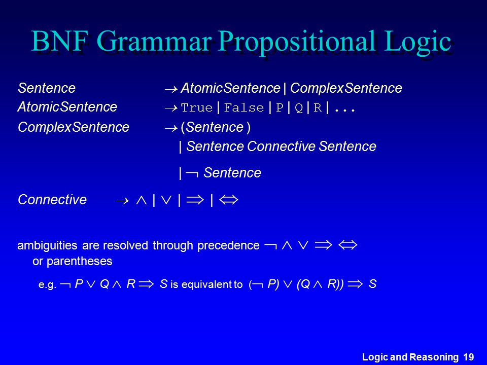 Logic and Reasoning 19 BNF Grammar Propositional Logic Sentence  AtomicSentence | ComplexSentence AtomicSentence  True | False | P | Q | R |... Comp