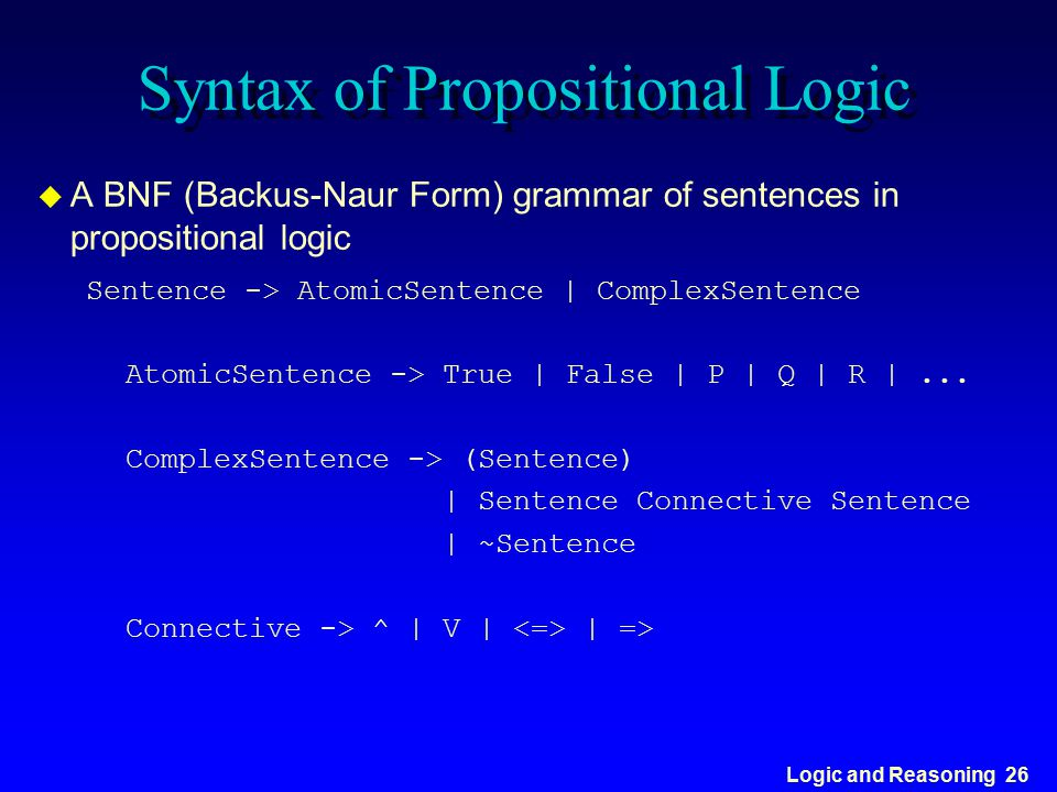 Logic and Reasoning 26 Syntax of Propositional Logic u A BNF (Backus-Naur Form) grammar of sentences in propositional logic Sentence -> AtomicSentence