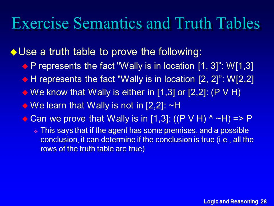 Logic and Reasoning 28 Exercise Semantics and Truth Tables u Use a truth table to prove the following: u P represents the fact