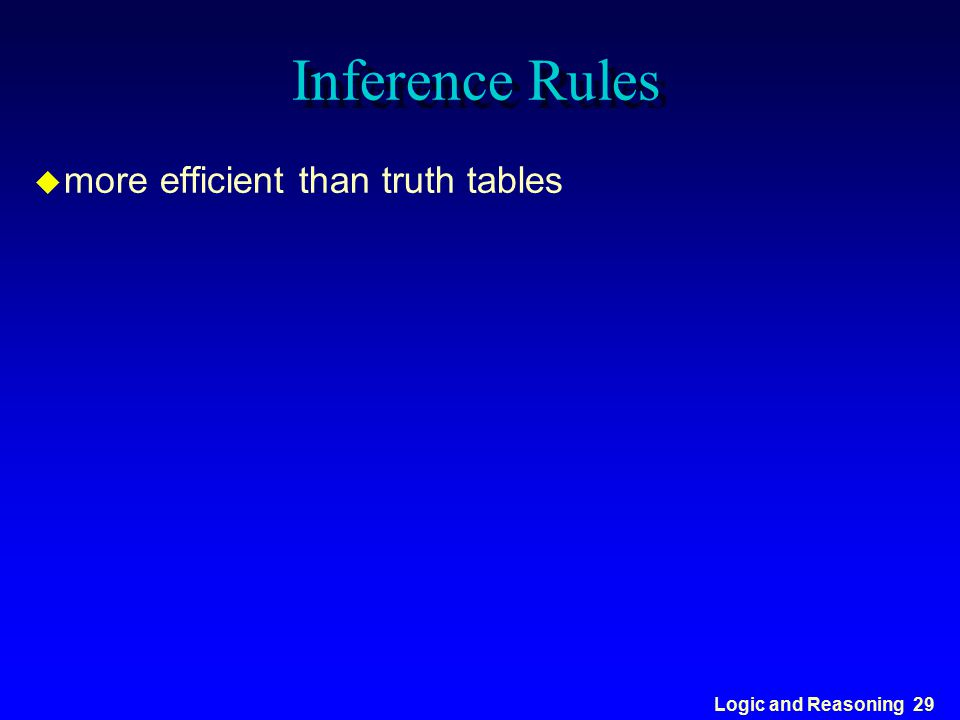 Logic and Reasoning 29 Inference Rules u more efficient than truth tables