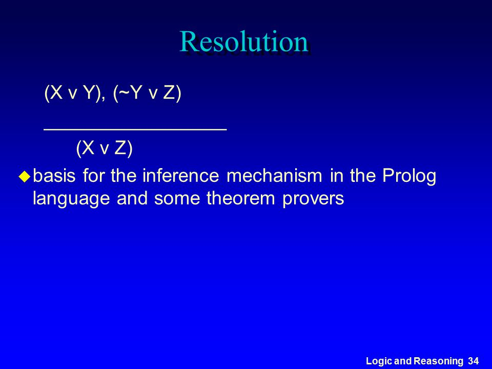 Logic and Reasoning 34 Resolution (X v Y), (~Y v Z) _________________ (X v Z) u basis for the inference mechanism in the Prolog language and some theo