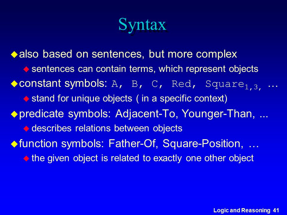 Logic and Reasoning 41 Syntax u also based on sentences, but more complex u sentences can contain terms, which represent objects  constant symbols: A