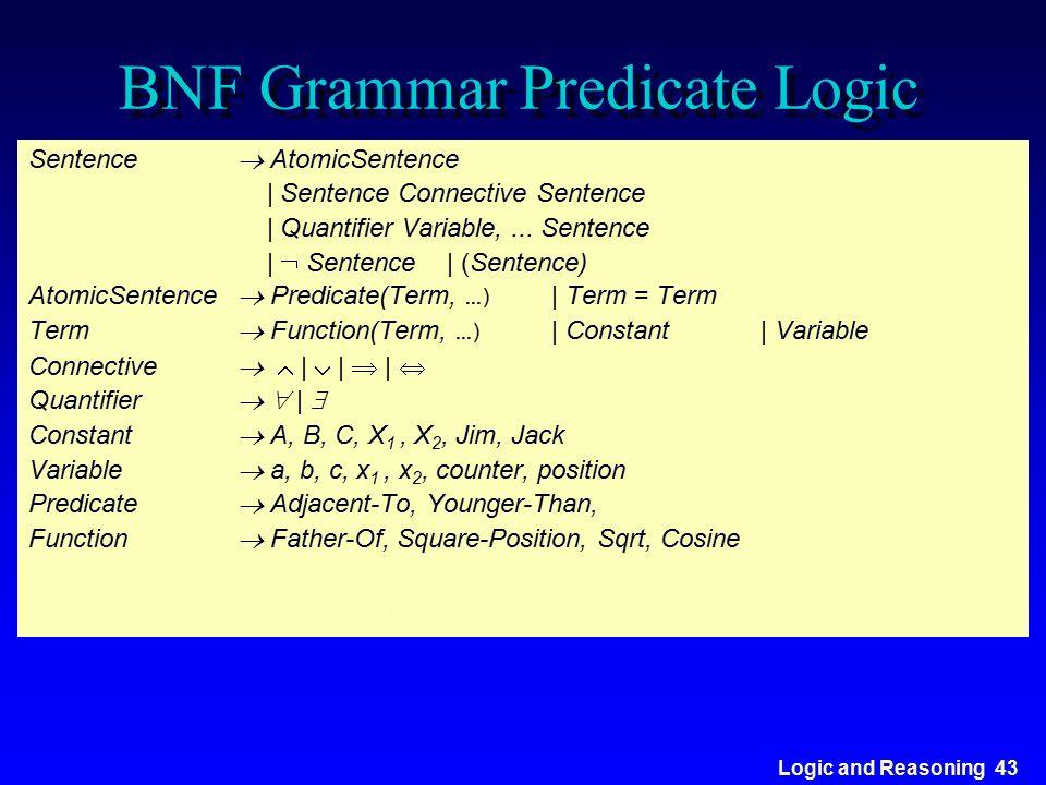 Logic and Reasoning 43 BNF Grammar Predicate Logic Sentence  AtomicSentence | Sentence Connective Sentence | Quantifier Variable,... Sentence |  Sen