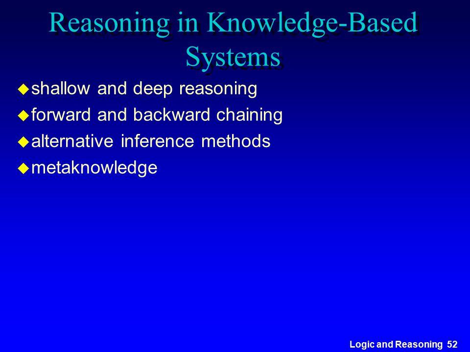Logic and Reasoning 52 Reasoning in Knowledge-Based Systems u shallow and deep reasoning u forward and backward chaining u alternative inference metho