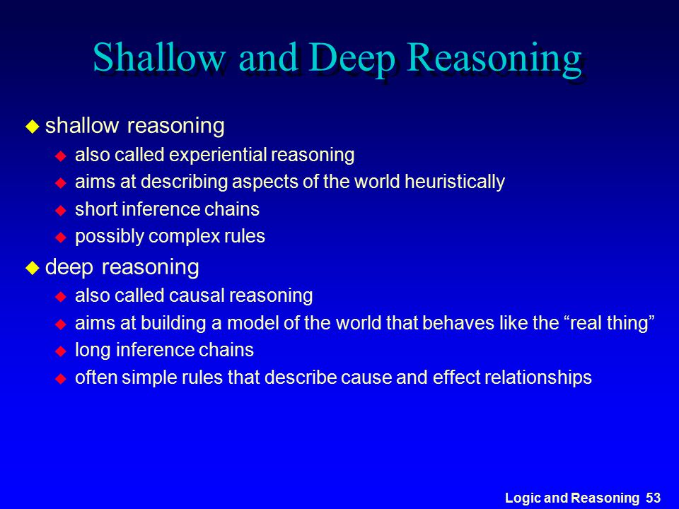 Logic and Reasoning 53 Shallow and Deep Reasoning u shallow reasoning u also called experiential reasoning u aims at describing aspects of the world h