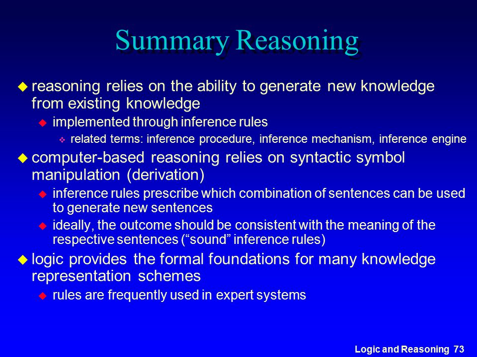 Logic and Reasoning 73 Summary Reasoning u reasoning relies on the ability to generate new knowledge from existing knowledge u implemented through inf