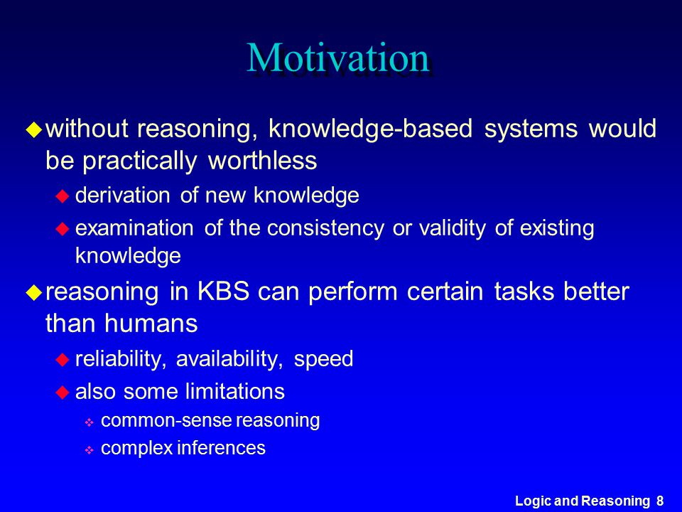 Logic and Reasoning 8 Motivation u without reasoning, knowledge-based systems would be practically worthless u derivation of new knowledge u examinati