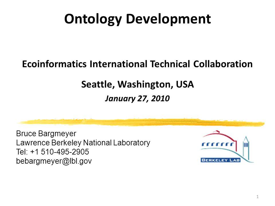 1 Ontology Development Ecoinformatics International Technical Collaboration Seattle, Washington, USA January 27, 2010 Bruce Bargmeyer Lawrence Berkeley National Laboratory Tel: +1 510-495-2905 bebargmeyer@lbl.gov