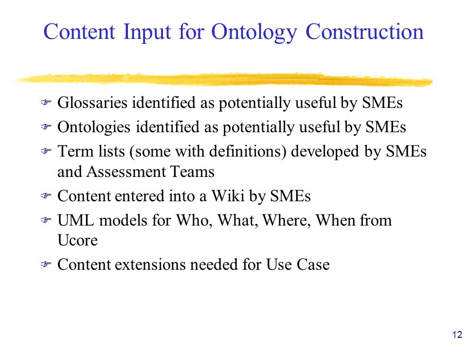 Content Input for Ontology Construction F Glossaries identified as potentially useful by SMEs F Ontologies identified as potentially useful by SMEs F Term lists (some with definitions) developed by SMEs and Assessment Teams F Content entered into a Wiki by SMEs F UML models for Who, What, Where, When from Ucore F Content extensions needed for Use Case 12