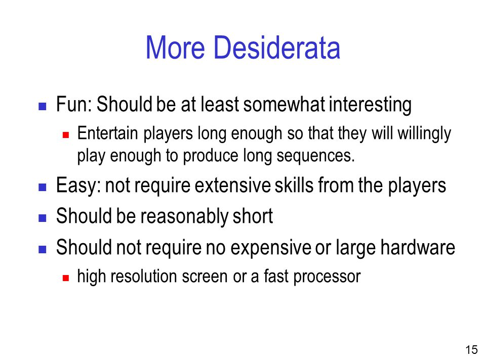 15 More Desiderata Fun: Should be at least somewhat interesting Entertain players long enough so that they will willingly play enough to produce long sequences.