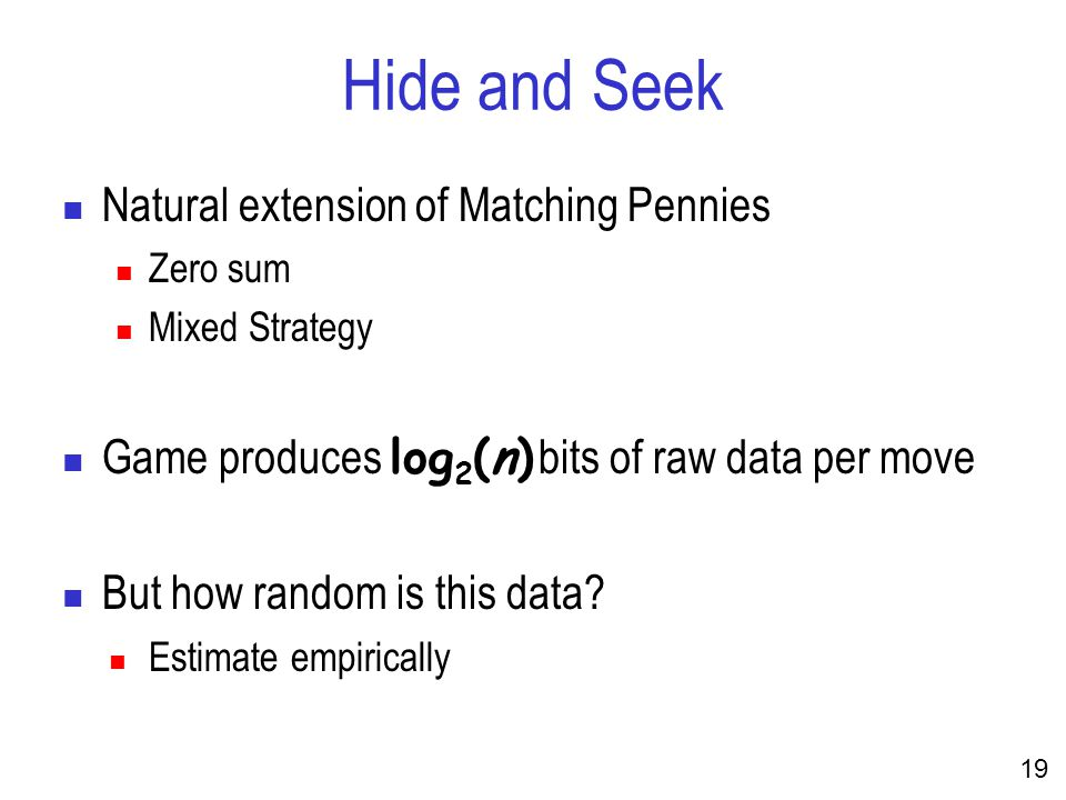 19 Hide and Seek Natural extension of Matching Pennies Zero sum Mixed Strategy Game produces log 2 (n) bits of raw data per move But how random is this data.