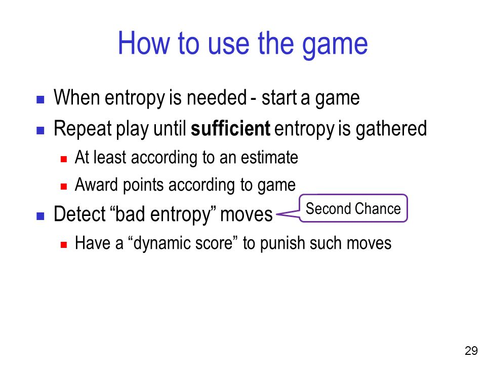 29 How to use the game When entropy is needed - start a game Repeat play until sufficient entropy is gathered At least according to an estimate Award points according to game Detect bad entropy moves Have a dynamic score to punish such moves Second Chance
