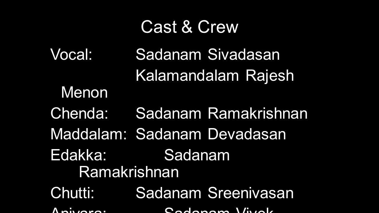 Cast & Crew Vocal: Sadanam Sivadasan Kalamandalam Rajesh Menon Chenda: Sadanam Ramakrishnan Maddalam: Sadanam Devadasan Edakka: Sadanam Ramakrishnan C