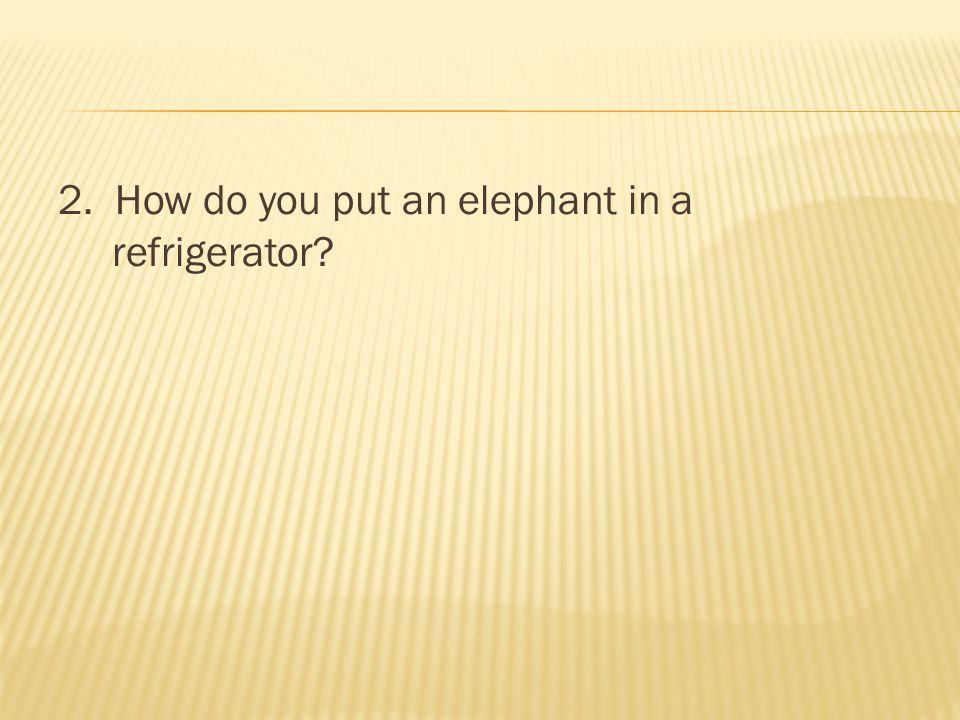 2. How do you put an elephant in a refrigerator?