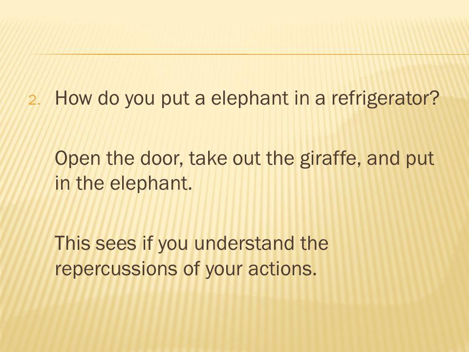 2. How do you put a elephant in a refrigerator.