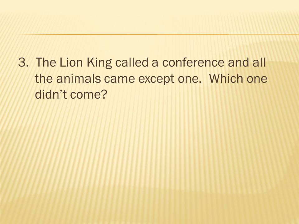 3. The Lion King called a conference and all the animals came except one. Which one didn't come