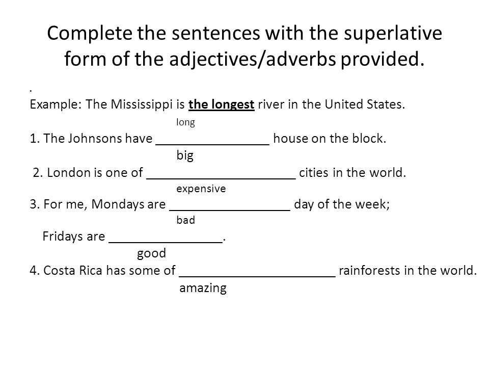 Complete the sentences with the superlative form of the adjectives/adverbs provided. Example: The Mississippi is the longest river in the United State