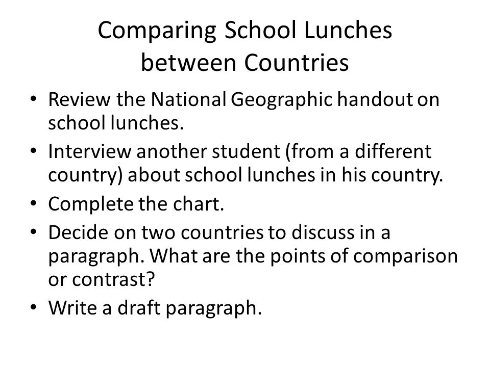Comparing School Lunches between Countries Review the National Geographic handout on school lunches. Interview another student (from a different count
