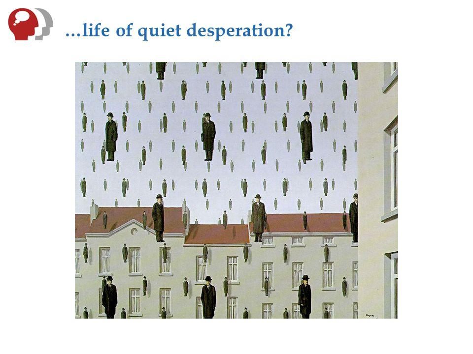 …life of quiet desperation?