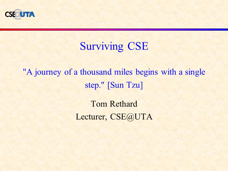 Surviving CSE A journey of a thousand miles begins with a single step. [Sun Tzu] Tom Rethard Lecturer, CSE@UTA