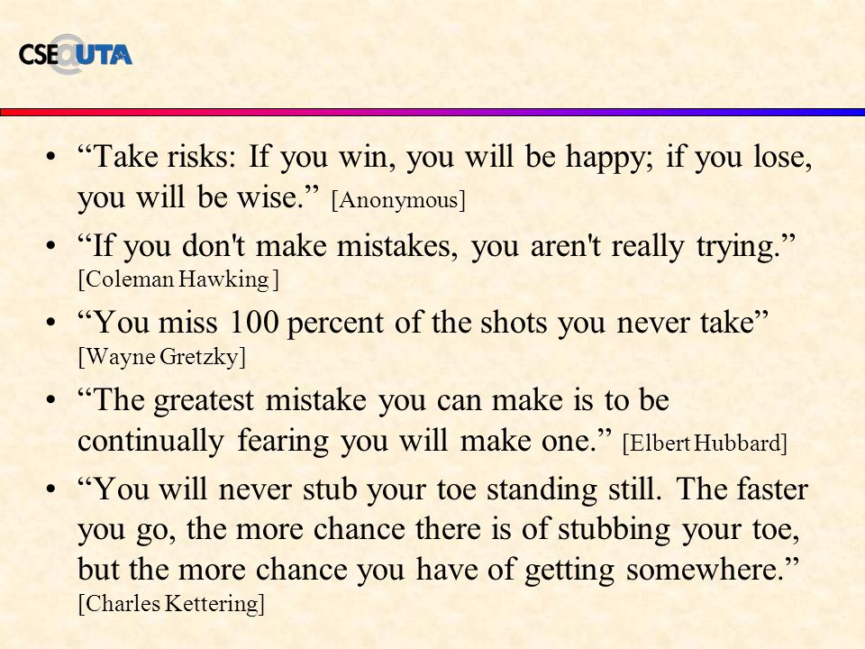 Take risks: If you win, you will be happy; if you lose, you will be wise. [Anonymous] If you don t make mistakes, you aren t really trying. [Coleman Hawking ] You miss 100 percent of the shots you never take [Wayne Gretzky] The greatest mistake you can make is to be continually fearing you will make one. [Elbert Hubbard] You will never stub your toe standing still.