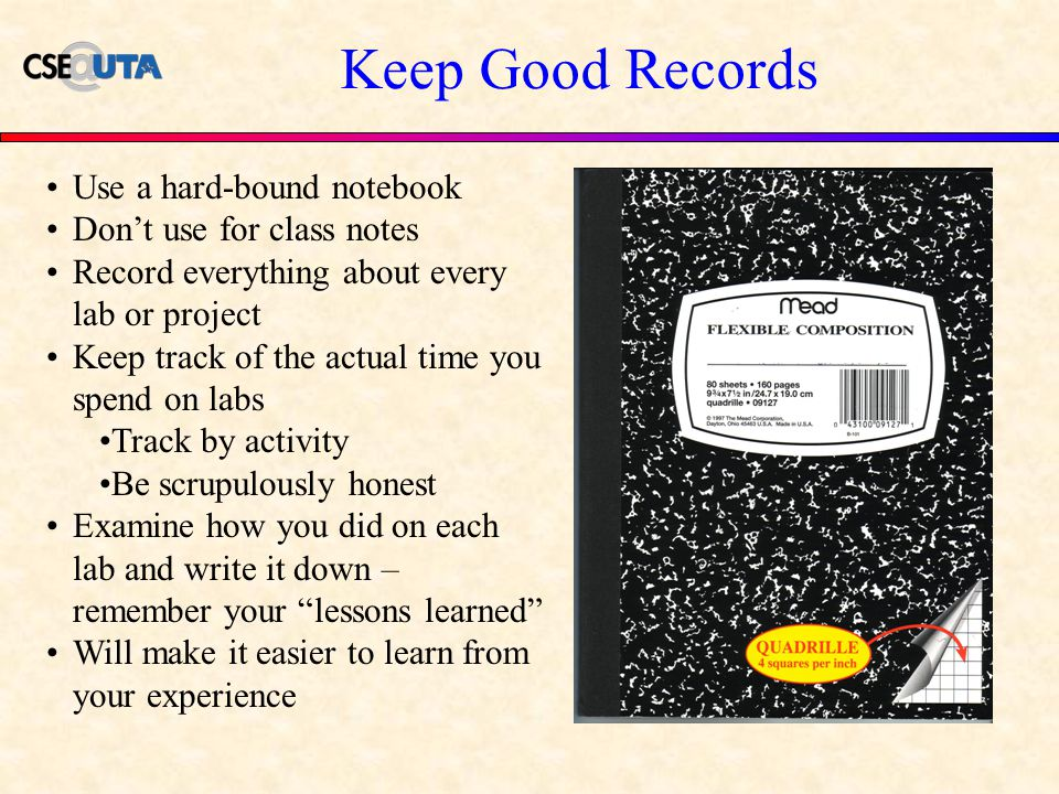Keep Good Records Use a hard-bound notebook Don't use for class notes Record everything about every lab or project Keep track of the actual time you spend on labs Track by activity Be scrupulously honest Examine how you did on each lab and write it down – remember your lessons learned Will make it easier to learn from your experience