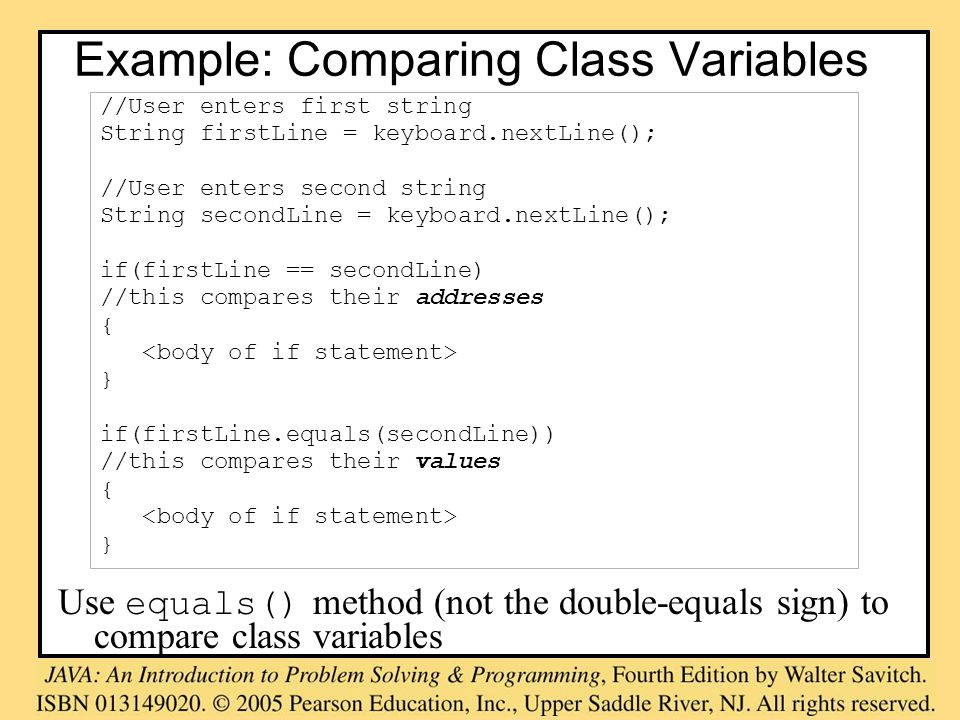 Example: Comparing Class Variables Use equals() method (not the double-equals sign) to compare class variables //User enters first string String firstLine = keyboard.nextLine(); //User enters second string String secondLine = keyboard.nextLine(); if(firstLine == secondLine) //this compares their addresses { } if(firstLine.equals(secondLine)) //this compares their values { }