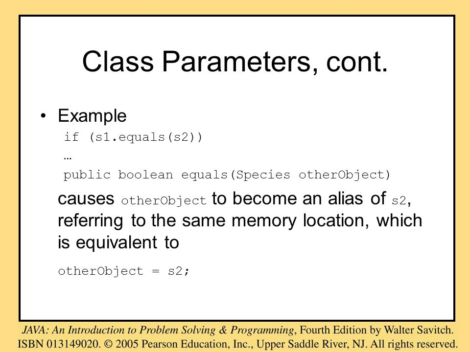 Class Parameters, cont. Example if (s1.equals(s2)) … public boolean equals(Species otherObject) causes otherObject to become an alias of s2, referring