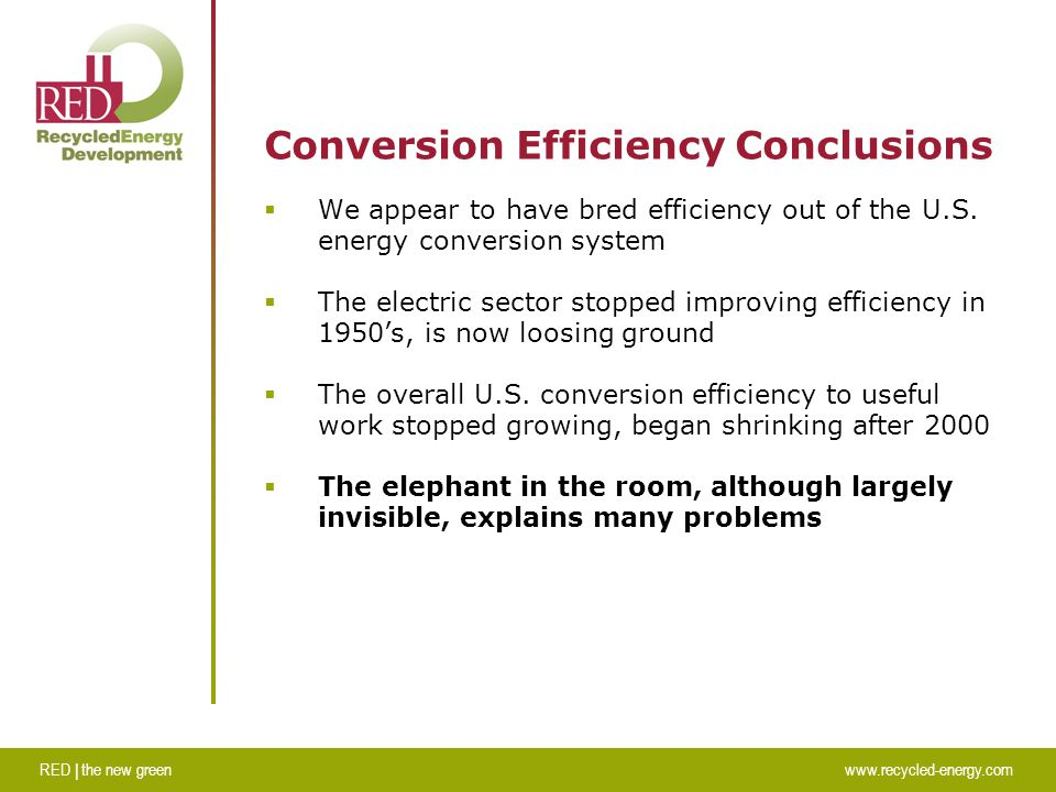 RED | the new greenwww.recycled-energy.com Conversion Efficiency Conclusions  We appear to have bred efficiency out of the U.S.