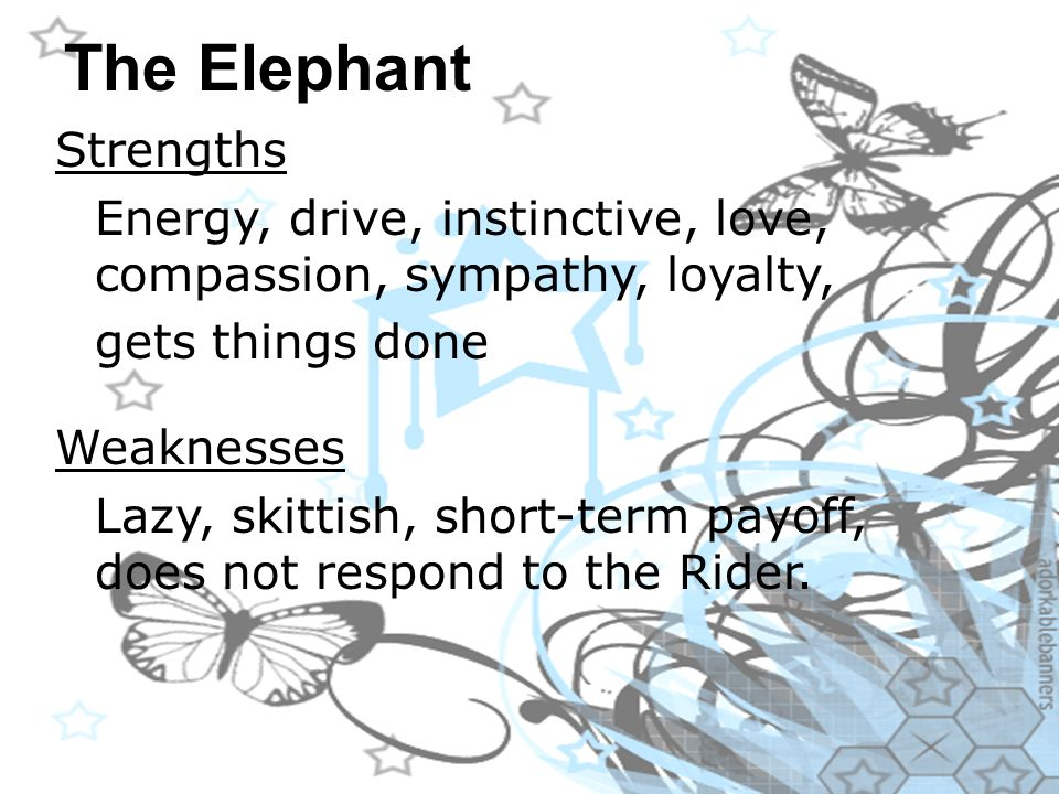 The Elephant Strengths Energy, drive, instinctive, love, compassion, sympathy, loyalty, gets things done Weaknesses Lazy, skittish, short-term payoff, does not respond to the Rider.