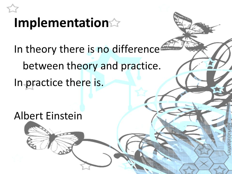 Implementation In theory there is no difference between theory and practice.