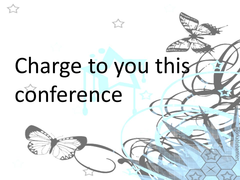 Charge to you this conference
