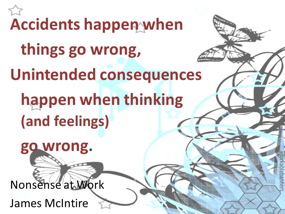 Accidents happen when things go wrong, Unintended consequences happen when thinking (and feelings) go wrong.