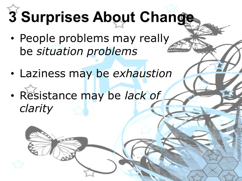 3 Surprises About Change People problems may really be situation problems Laziness may be exhaustion Resistance may be lack of clarity