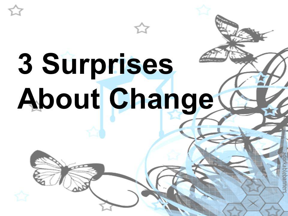 3 Surprises About Change 3 Surprises About Change