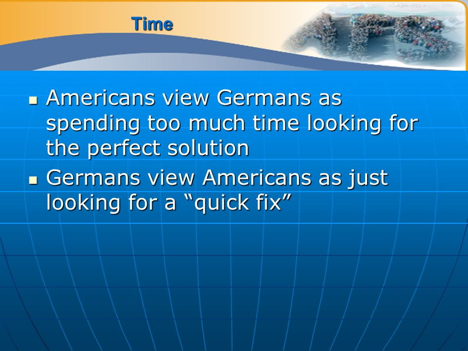 Time Americans view Germans as spending too much time looking for the perfect solution Americans view Germans as spending too much time looking for the perfect solution Germans view Americans as just looking for a quick fix Germans view Americans as just looking for a quick fix