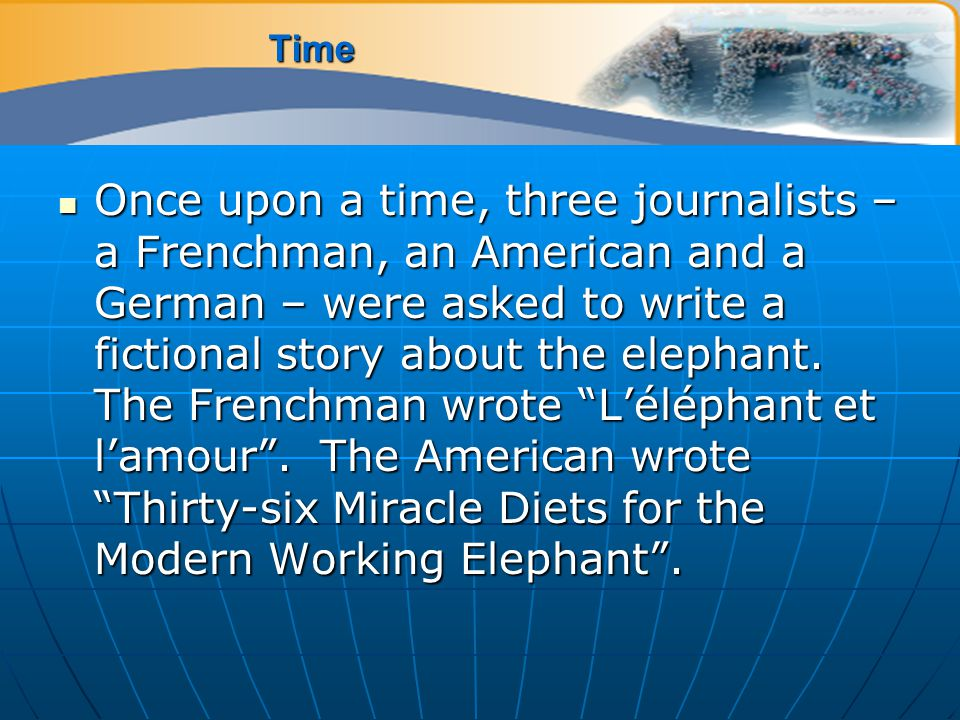 Time Once upon a time, three journalists – a Frenchman, an American and a German – were asked to write a fictional story about the elephant.