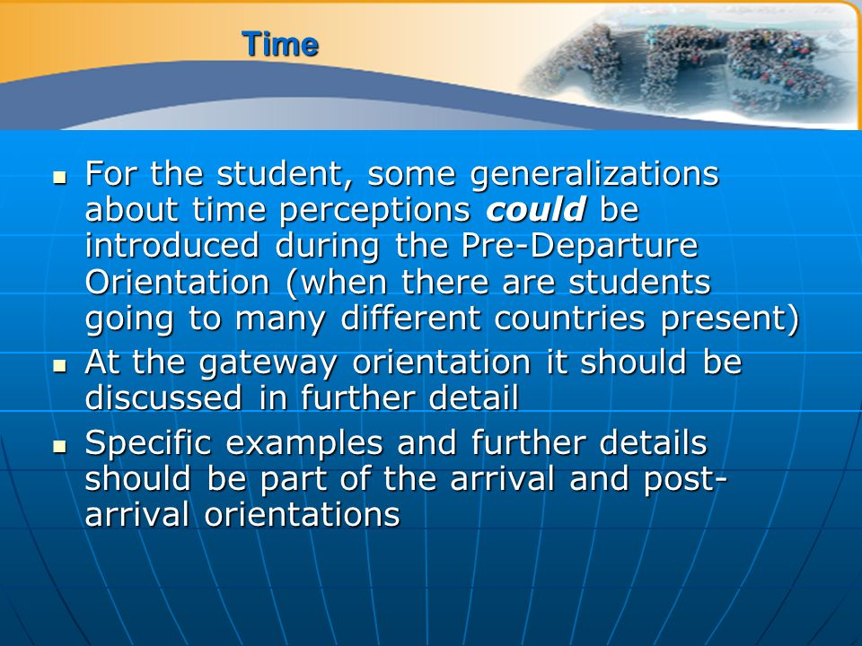 Time For the student, some generalizations about time perceptions could be introduced during the Pre-Departure Orientation (when there are students going to many different countries present) For the student, some generalizations about time perceptions could be introduced during the Pre-Departure Orientation (when there are students going to many different countries present) At the gateway orientation it should be discussed in further detail At the gateway orientation it should be discussed in further detail Specific examples and further details should be part of the arrival and post- arrival orientations Specific examples and further details should be part of the arrival and post- arrival orientations