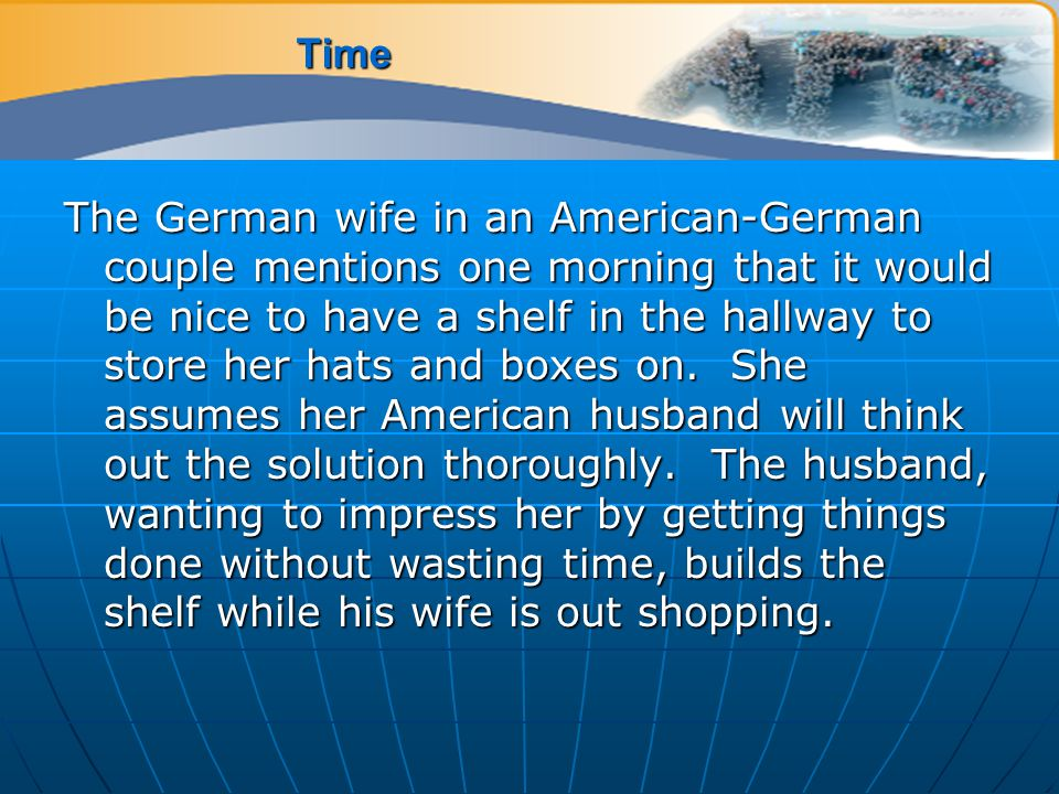 Time The German wife in an American-German couple mentions one morning that it would be nice to have a shelf in the hallway to store her hats and boxes on.