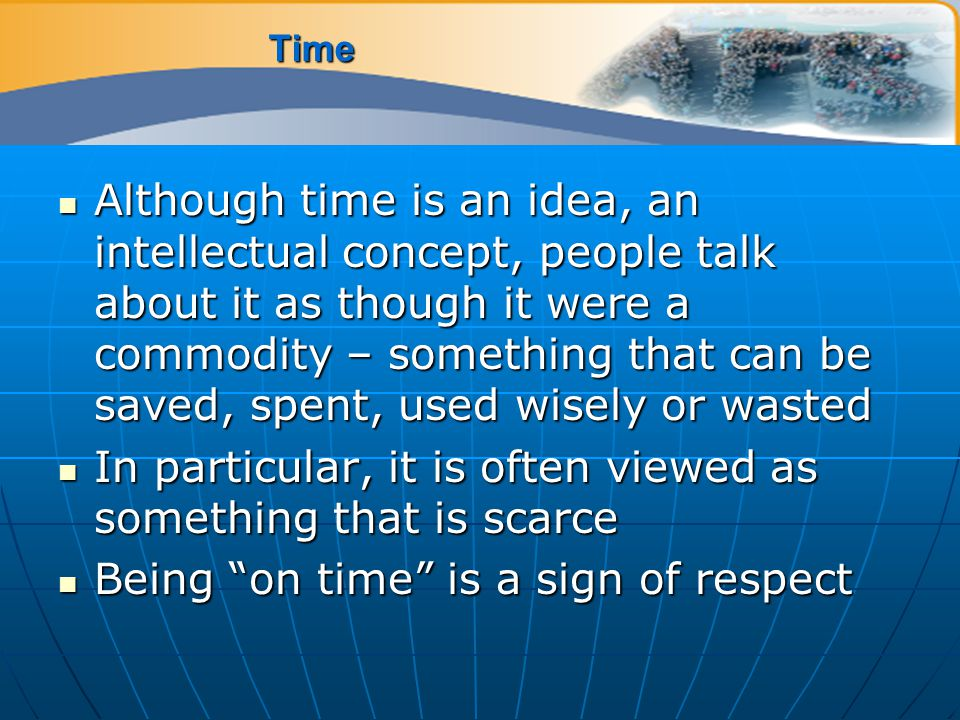 Time Although time is an idea, an intellectual concept, people talk about it as though it were a commodity – something that can be saved, spent, used wisely or wasted Although time is an idea, an intellectual concept, people talk about it as though it were a commodity – something that can be saved, spent, used wisely or wasted In particular, it is often viewed as something that is scarce In particular, it is often viewed as something that is scarce Being on time is a sign of respect Being on time is a sign of respect