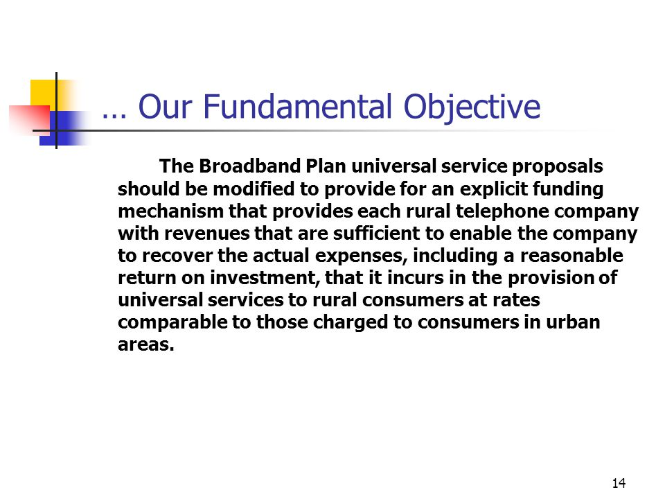 … Our Fundamental Objective The Broadband Plan universal service proposals should be modified to provide for an explicit funding mechanism that provides each rural telephone company with revenues that are sufficient to enable the company to recover the actual expenses, including a reasonable return on investment, that it incurs in the provision of universal services to rural consumers at rates comparable to those charged to consumers in urban areas.