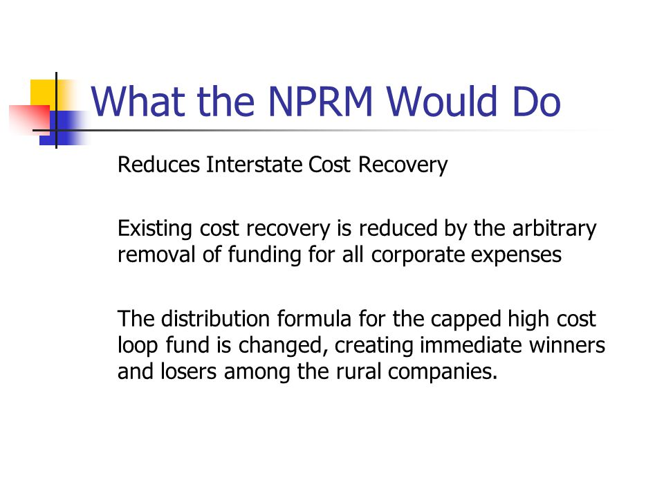 What the NPRM Would Do Reduces Interstate Cost Recovery Existing cost recovery is reduced by the arbitrary removal of funding for all corporate expenses The distribution formula for the capped high cost loop fund is changed, creating immediate winners and losers among the rural companies.