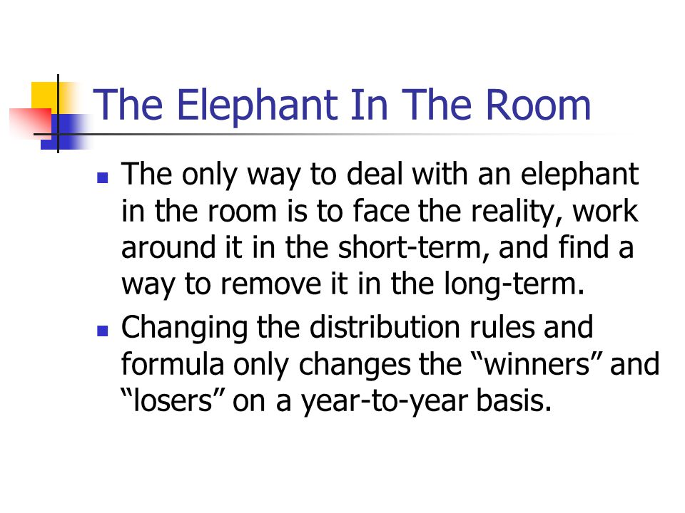 The Elephant In The Room The only way to deal with an elephant in the room is to face the reality, work around it in the short-term, and find a way to remove it in the long-term.