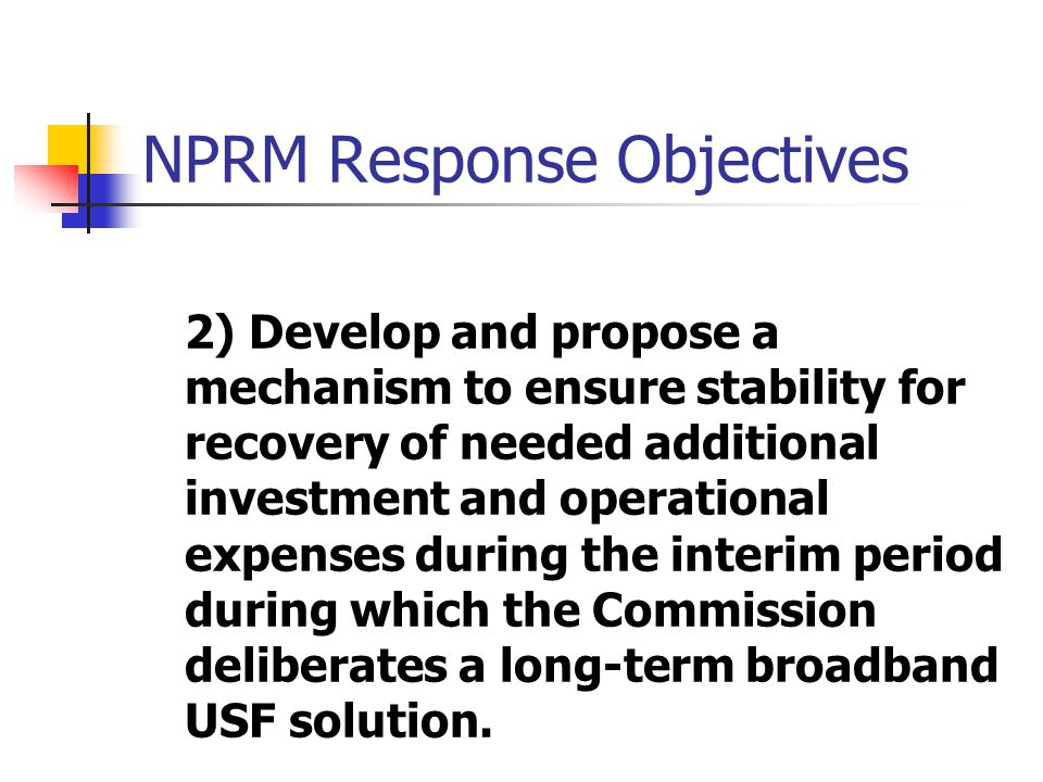 NPRM Response Objectives 2) Develop and propose a mechanism to ensure stability for recovery of needed additional investment and operational expenses during the interim period during which the Commission deliberates a long-term broadband USF solution.